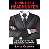 Think Like a Headhunter: The CFO's Guide to the Hidden Job Market